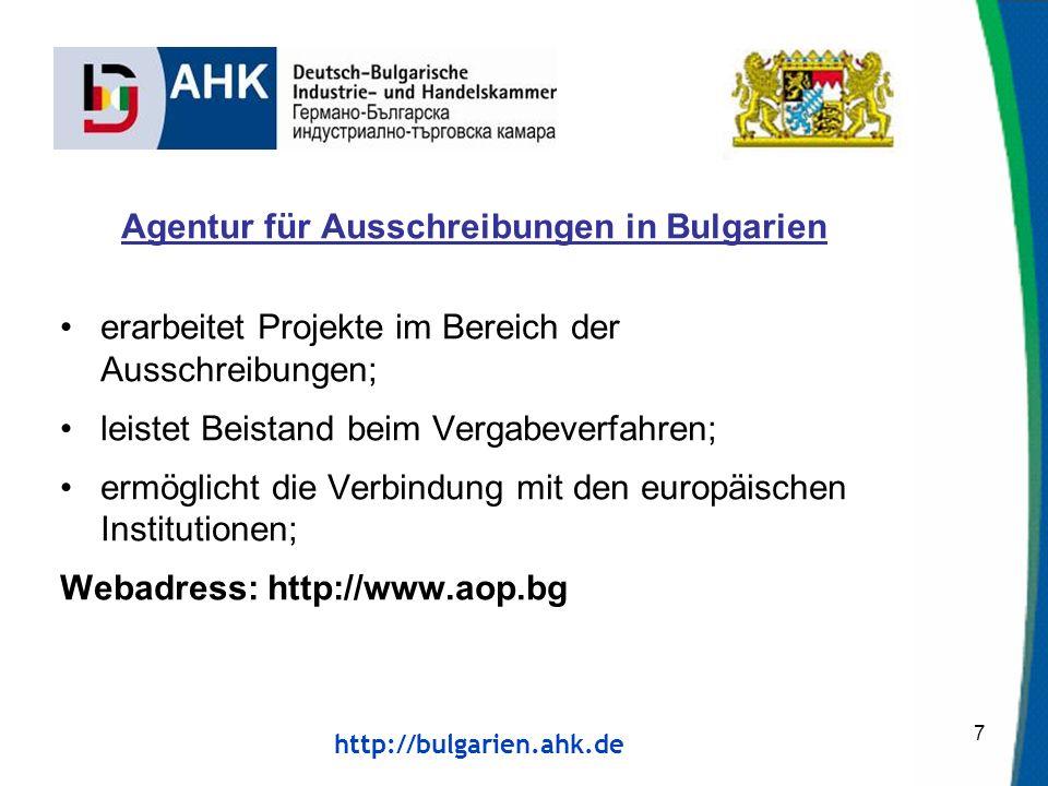 http://bulgarien.ahk.de Agentur für Ausschreibungen in Bulgarien erarbeitet Projekte im Bereich der Ausschreibungen; leistet Beistand beim Vergabeverfahren; ermöglicht die Verbindung mit den europäischen Institutionen; Webadress: http://www.aop.bg 7