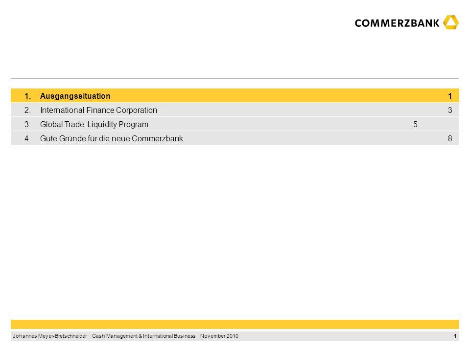 1 Johannes Meyer-Bretschneider Cash Management & International Business November 2010 1.Ausgangssituation 1 2.International Finance Corporation 3 3.Global Trade Liquidity Program5 4.Gute Gründe für die neue Commerzbank 8