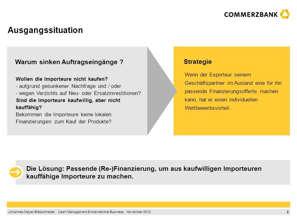 2 Johannes Meyer-Bretschneider Cash Management & International Business November 2010 Ausgangssituation Wenn der Exporteur seinem Geschäftspartner im Ausland eine für ihn passende Finanzierungsofferte machen kann, hat er einen individuellen Wettbewerbsvorteil.