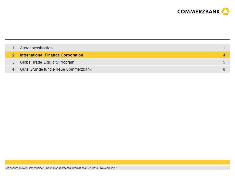 3 Johannes Meyer-Bretschneider Cash Management & International Business November 2010 1.Ausgangssituation1 2.International Finance Corporation3 3.Global Trade Liquidity Program5 4.Gute Gründe für die neue Commerzbank8