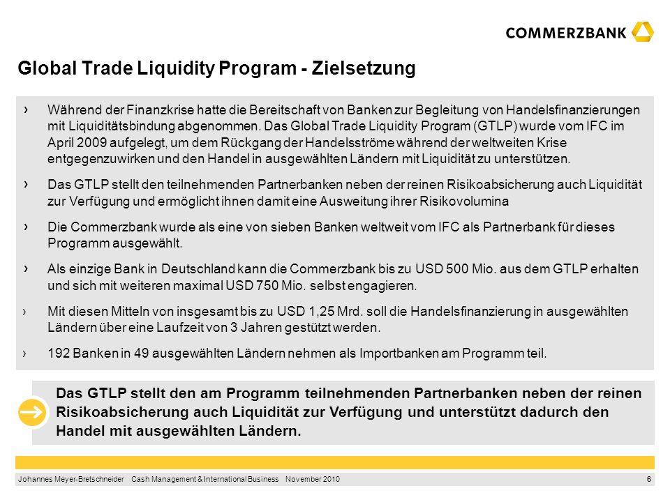 6 Johannes Meyer-Bretschneider Cash Management & International Business November 2010 Global Trade Liquidity Program - Zielsetzung Während der Finanzkrise hatte die Bereitschaft von Banken zur Begleitung von Handelsfinanzierungen mit Liquiditätsbindung abgenommen.