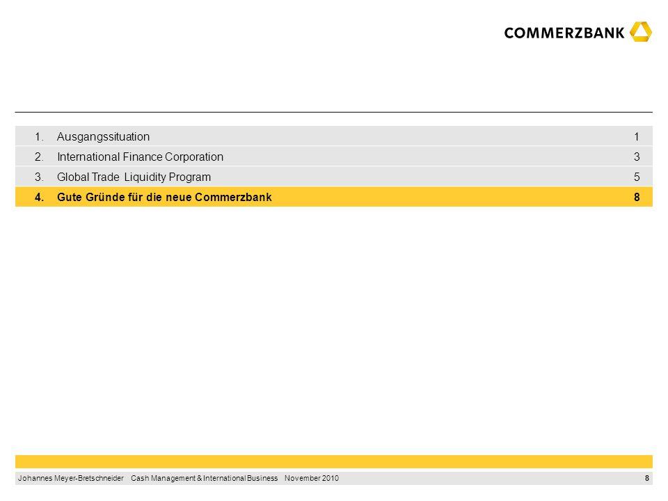 8 Johannes Meyer-Bretschneider Cash Management & International Business November 2010 1.Ausgangssituation1 2.International Finance Corporation3 3.Global Trade Liquidity Program5 4.Gute Gründe für die neue Commerzbank8