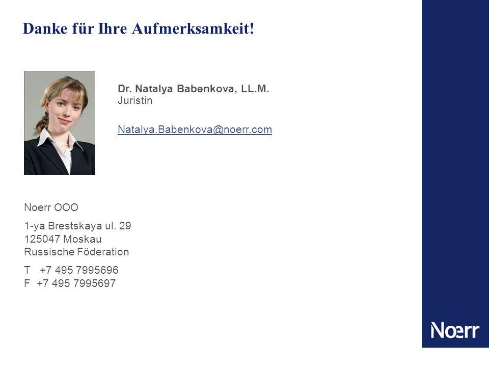 Danke für Ihre Aufmerksamkeit! Dr. Natalya Babenkova, LL.M. Juristin Natalya.Babenkova@noerr.com Noerr OOO 1-ya Brestskaya ul. 29 125047 Moskau Russis