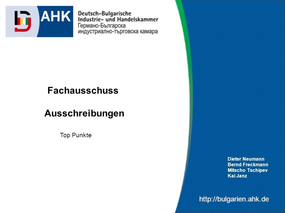 http://bulgarien.ahk.de Fachausschuss Ausschreibungen Dieter Neumann Bernd Freckmann Mitscho Tschipev Kai Janz Top Punkte