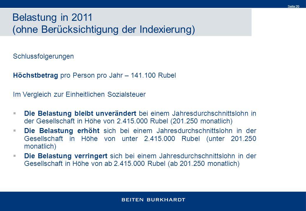 Seite 20 Belastung in 2011 (ohne Berücksichtigung der Indexierung) Schlussfolgerungen Höchstbetrag pro Person pro Jahr – 141.100 Rubel Im Vergleich zur Einheitlichen Sozialsteuer Die Belastung bleibt unverändert bei einem Jahresdurchschnittslohn in der Gesellschaft in Höhe von 2.415.000 Rubel (201.250 monatlich) Die Belastung erhöht sich bei einem Jahresdurchschnittslohn in der Gesellschaft in Höhe von unter 2.415.000 Rubel (unter 201.250 monatlich) Die Belastung verringert sich bei einem Jahresdurchschnittslohn in der Gesellschaft in Höhe von ab 2.415.000 Rubel (ab 201.250 monatlich)
