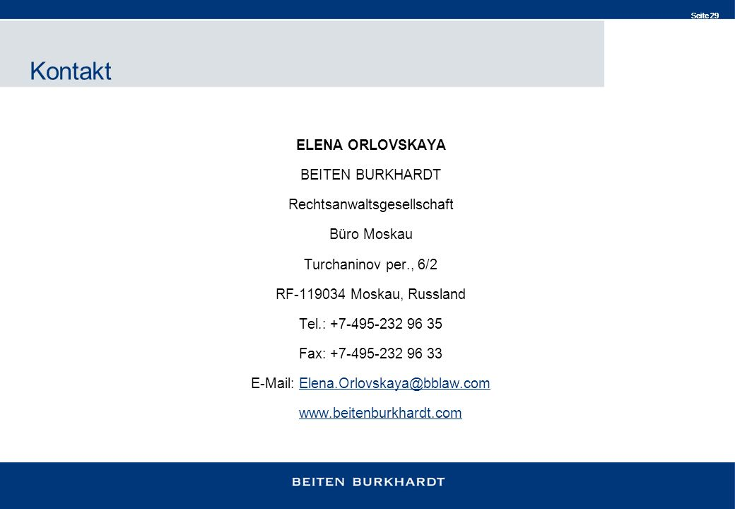 Seite 29 ELENA ORLOVSKAYA BEITEN BURKHARDT Rechtsanwaltsgesellschaft Büro Moskau Turchaninov per., 6/2 RF-119034 Moskau, Russland Tel.: +7-495-232 96