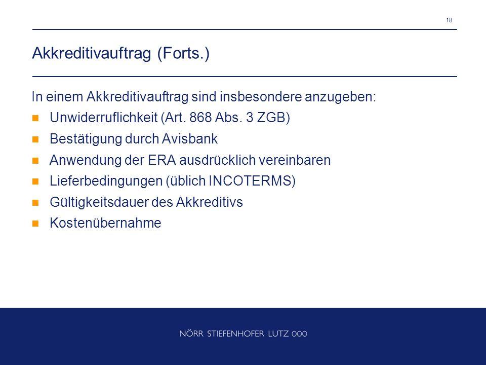 18 Akkreditivauftrag (Forts.) In einem Akkreditivauftrag sind insbesondere anzugeben: Unwiderruflichkeit (Art. 868 Abs. 3 ZGB) Bestätigung durch Avisb