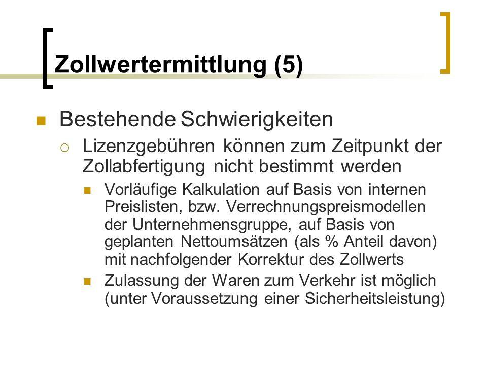 Zollwertermittlung (5) Bestehende Schwierigkeiten Lizenzgebühren können zum Zeitpunkt der Zollabfertigung nicht bestimmt werden Vorläufige Kalkulation