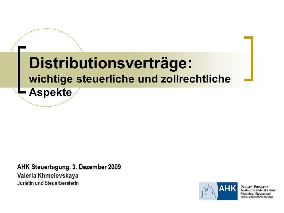 Distributionsverträge: wichtige steuerliche und zollrechtliche Aspekte AHK Steuertagung, 3. Dezember 2009 Valeria Khmelevskaya Juristin und Steuerbera