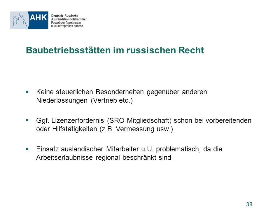 38 Baubetriebsstätten im russischen Recht Keine steuerlichen Besonderheiten gegenüber anderen Niederlassungen (Vertrieb etc.) Ggf. Lizenzerfordernis (