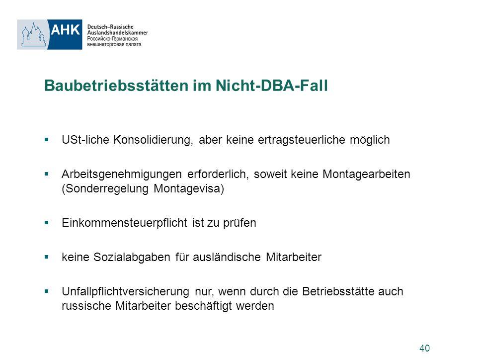40 Baubetriebsstätten im Nicht-DBA-Fall USt-liche Konsolidierung, aber keine ertragsteuerliche möglich Arbeitsgenehmigungen erforderlich, soweit keine