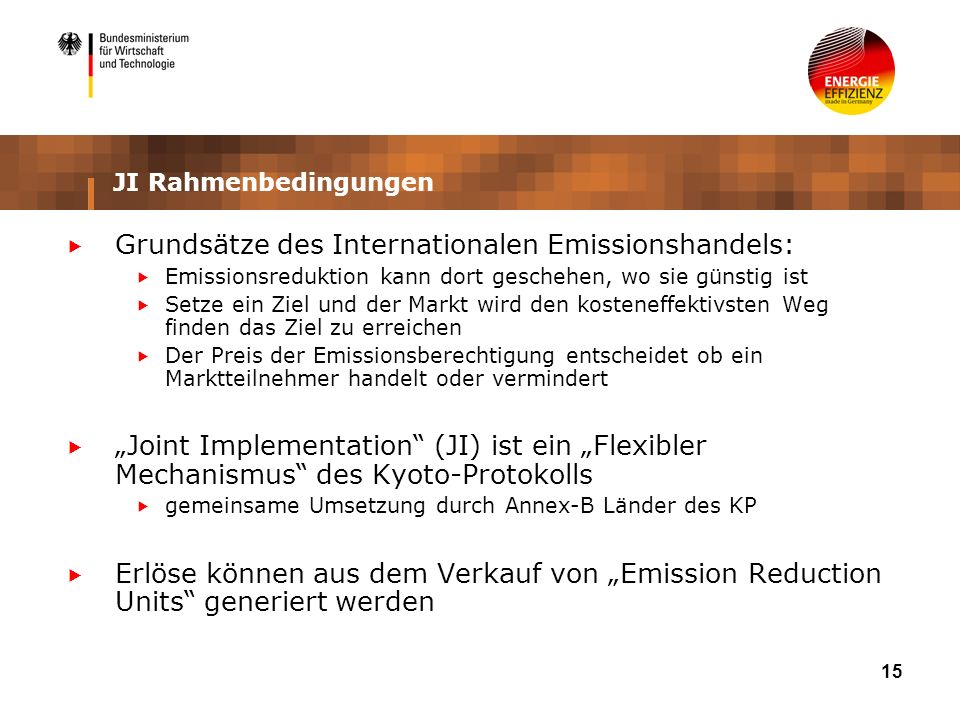 15 JI Rahmenbedingungen Grundsätze des Internationalen Emissionshandels: Emissionsreduktion kann dort geschehen, wo sie günstig ist Setze ein Ziel und der Markt wird den kosteneffektivsten Weg finden das Ziel zu erreichen Der Preis der Emissionsberechtigung entscheidet ob ein Marktteilnehmer handelt oder vermindert Joint Implementation (JI) ist ein Flexibler Mechanismus des Kyoto-Protokolls gemeinsame Umsetzung durch Annex-B Länder des KP Erlöse können aus dem Verkauf von Emission Reduction Units generiert werden