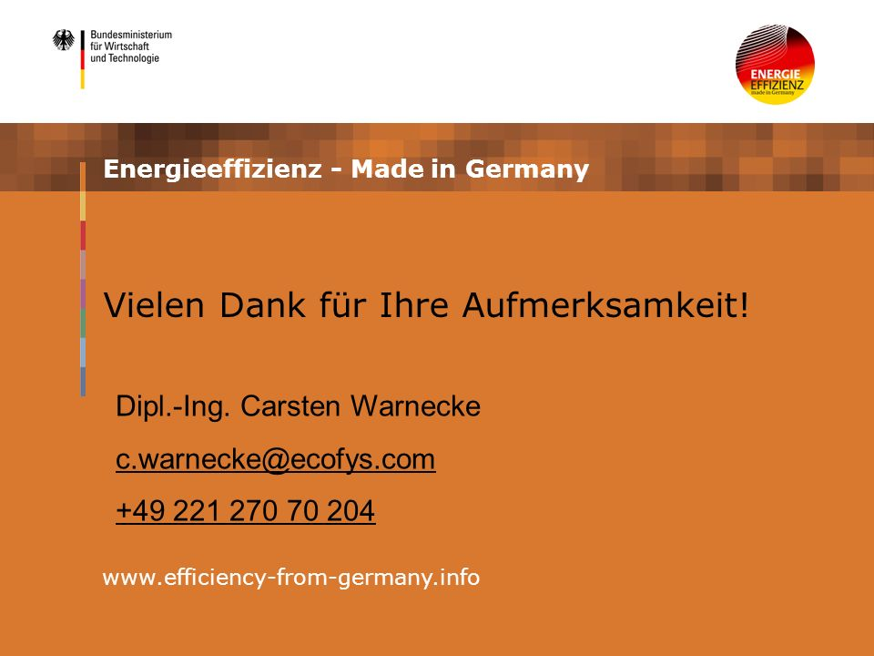 Energieeffizienz - Made in Germany www.efficiency-from-germany.info Vielen Dank für Ihre Aufmerksamkeit! Dipl.-Ing. Carsten Warnecke c.warnecke@ecofys