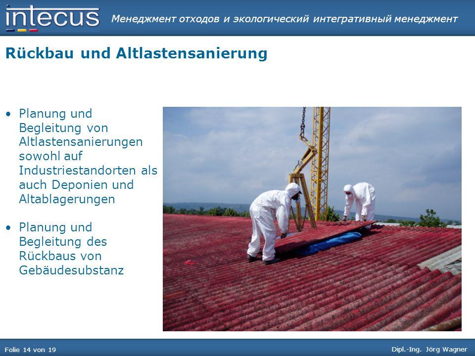 Менеджмент отходов и экологический интегративный менеджмент Folie 14 von 19 Dipl.-Ing. Jörg Wagner Rückbau und Altlastensanierung Planung und Begleitu