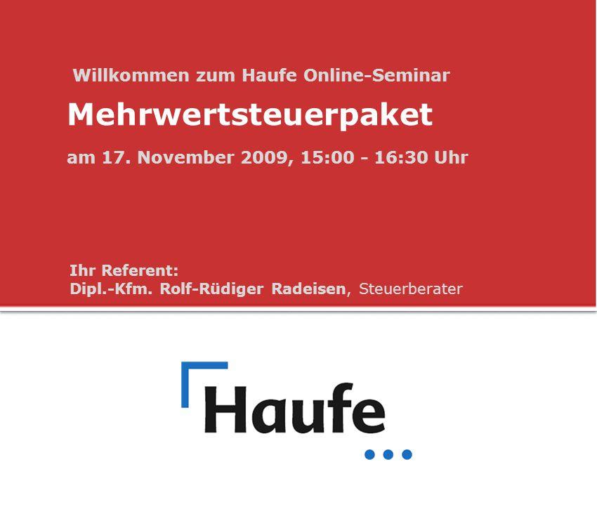 Willkommen zum Haufe Online-Seminar Mehrwertsteuerpaket am 17. November 2009, 15:00 - 16:30 Uhr Ihr Referent: Dipl.-Kfm. Rolf-Rüdiger Radeisen, Steuer
