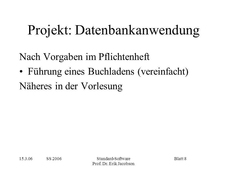 15.3.06 SS 2006Standard-Software Prof. Dr. Erik Jacobson Blatt 8 Projekt: Datenbankanwendung Nach Vorgaben im Pflichtenheft Führung eines Buchladens (
