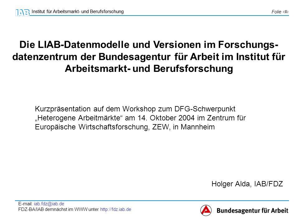 Institut für Arbeitsmarkt- und Berufsforschung E-mail: iab.fdz@iab.de FDZ-BA/IAB demnächst im WWW unter http://fdz.iab.de Folie 2 Institut für Arbeitsmarkt- und Berufsforschung die LIAB-Datenmodelle die LIAB-Versionen Zugangsregelungen Veranstaltungshinweis Themen: