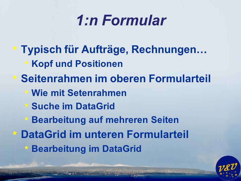 1:n Formular * Typisch für Aufträge, Rechnungen… * Kopf und Positionen * Seitenrahmen im oberen Formularteil * Wie mit Setenrahmen * Suche im DataGrid