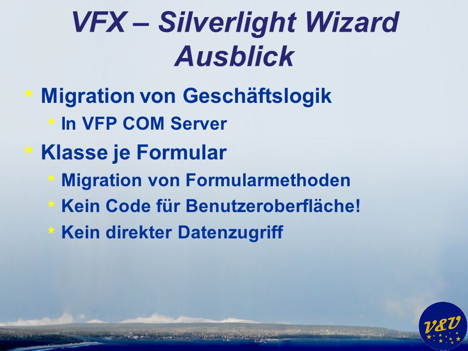 VFX – Silverlight Wizard Ausblick * Migration von Geschäftslogik * In VFP COM Server * Klasse je Formular * Migration von Formularmethoden * Kein Code für Benutzeroberfläche.
