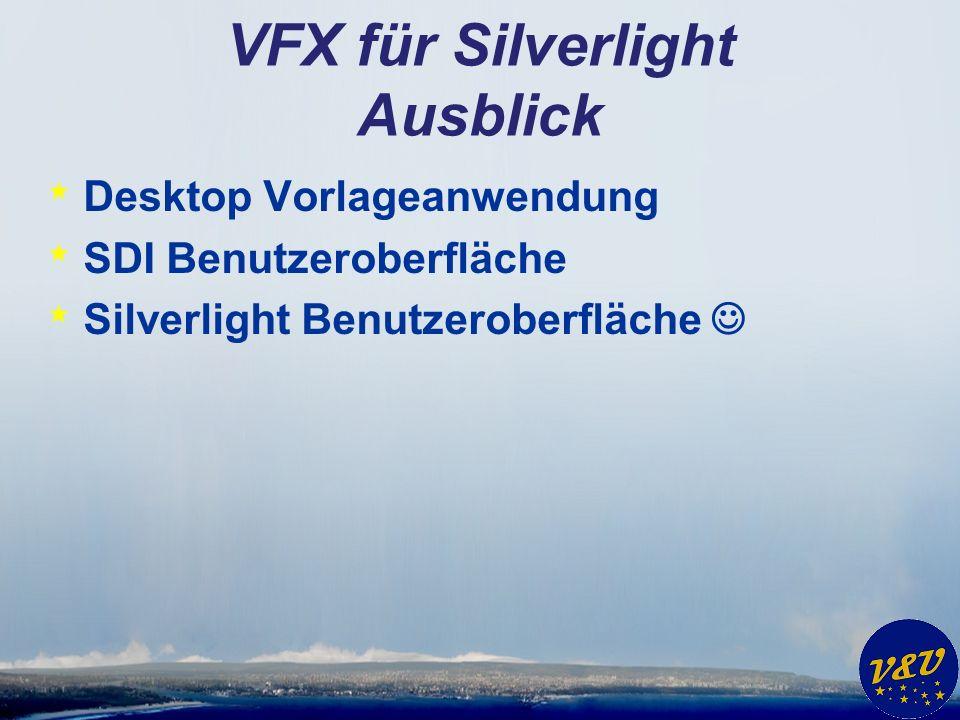 VFX für Silverlight Ausblick * Desktop Vorlageanwendung * SDI Benutzeroberfläche * Silverlight Benutzeroberfläche