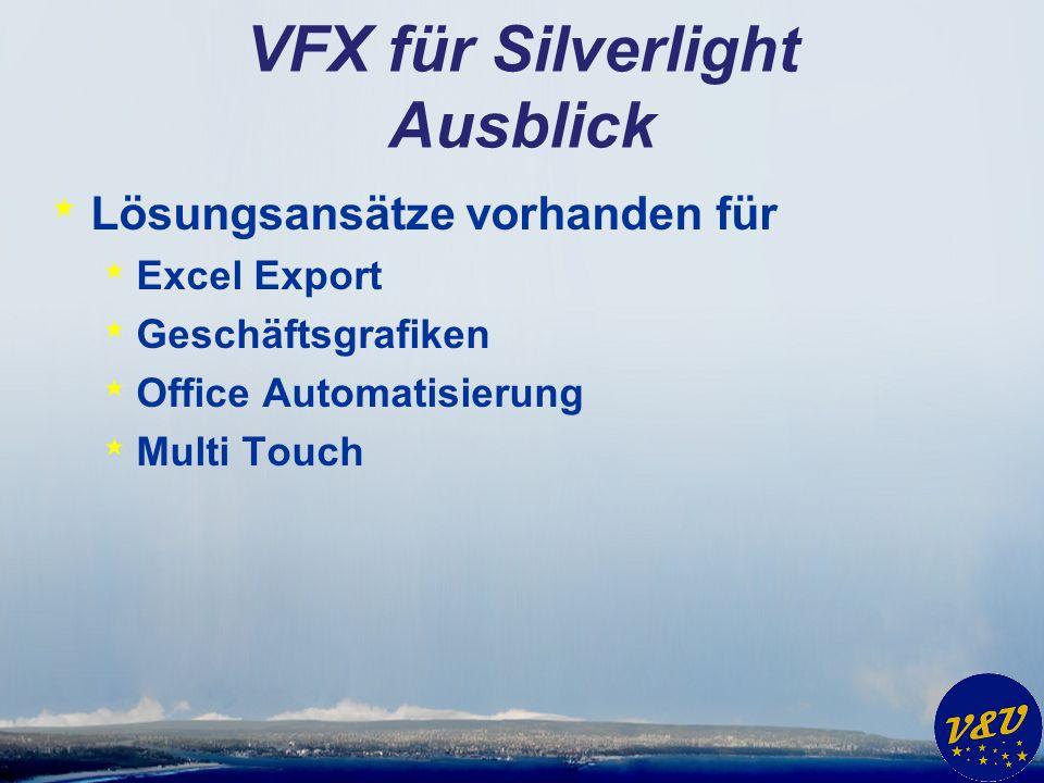 VFX für Silverlight Ausblick * Lösungsansätze vorhanden für * Excel Export * Geschäftsgrafiken * Office Automatisierung * Multi Touch