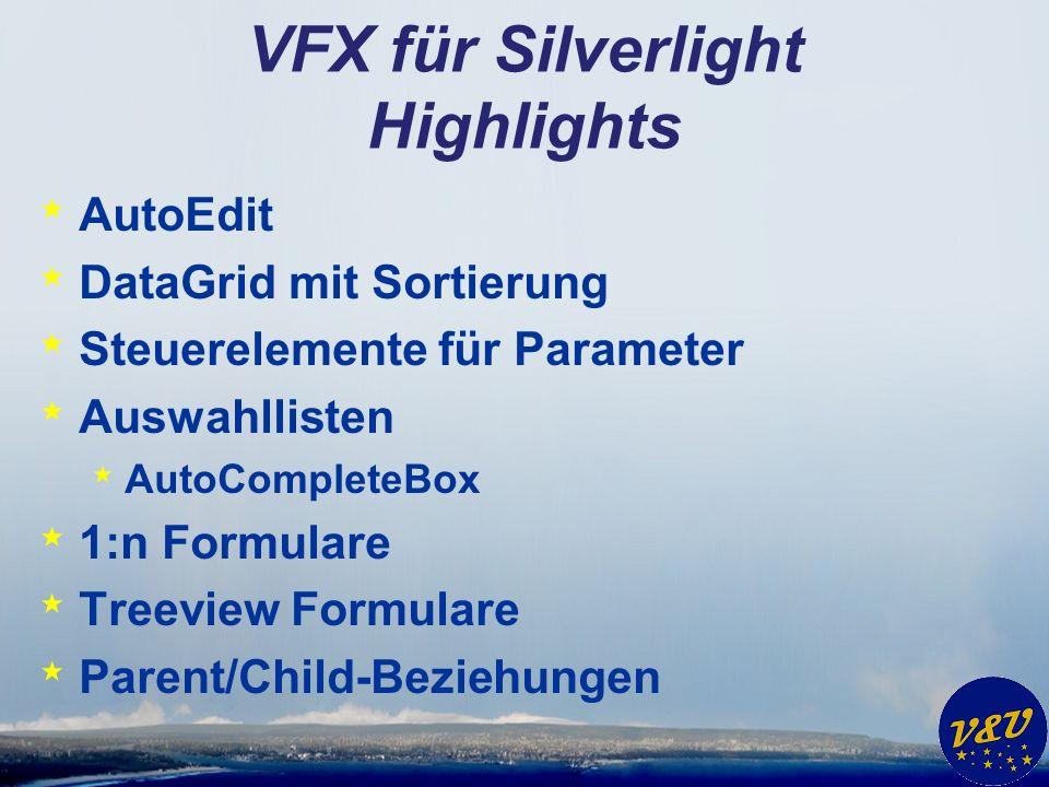 VFX für Silverlight Highlights * AutoEdit * DataGrid mit Sortierung * Steuerelemente für Parameter * Auswahllisten * AutoCompleteBox * 1:n Formulare * Treeview Formulare * Parent/Child-Beziehungen