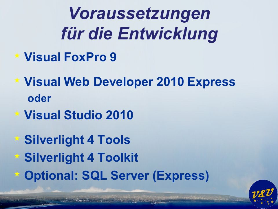 Voraussetzungen für die Entwicklung * Visual FoxPro 9 * Visual Web Developer 2010 Express oder * Visual Studio 2010 * Silverlight 4 Tools * Silverlight 4 Toolkit * Optional: SQL Server (Express)