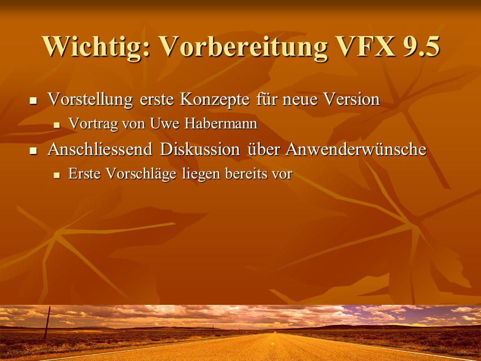 Wichtig: Vorbereitung VFX 9.5 Vorstellung erste Konzepte für neue Version Vorstellung erste Konzepte für neue Version Vortrag von Uwe Habermann Vortra