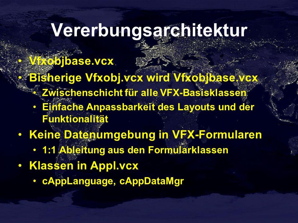 Vererbungsarchitektur Vfxobjbase.vcx Bisherige Vfxobj.vcx wird Vfxobjbase.vcx Zwischenschicht für alle VFX-Basisklassen Einfache Anpassbarkeit des Layouts und der Funktionalität Keine Datenumgebung in VFX-Formularen 1:1 Ableitung aus den Formularklassen Klassen in Appl.vcx cAppLanguage, cAppDataMgr