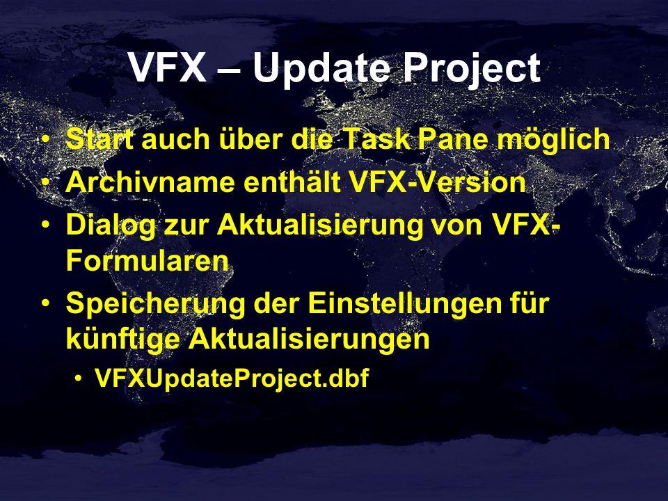 VFX – Update Project Start auch über die Task Pane möglich Archivname enthält VFX-Version Dialog zur Aktualisierung von VFX- Formularen Speicherung der Einstellungen für künftige Aktualisierungen VFXUpdateProject.dbf