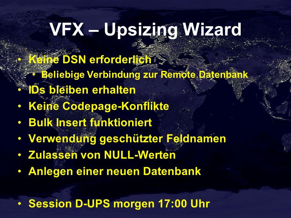 VFX – Upsizing Wizard Keine DSN erforderlich Beliebige Verbindung zur Remote Datenbank IDs bleiben erhalten Keine Codepage-Konflikte Bulk Insert funktioniert Verwendung geschützter Feldnamen Zulassen von NULL-Werten Anlegen einer neuen Datenbank Session D-UPS morgen 17:00 Uhr