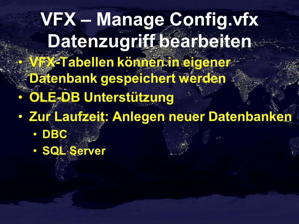 VFX – Manage Config.vfx Datenzugriff bearbeiten VFX-Tabellen können in eigener Datenbank gespeichert werden OLE-DB Unterstützung Zur Laufzeit: Anlegen neuer Datenbanken DBC SQL Server