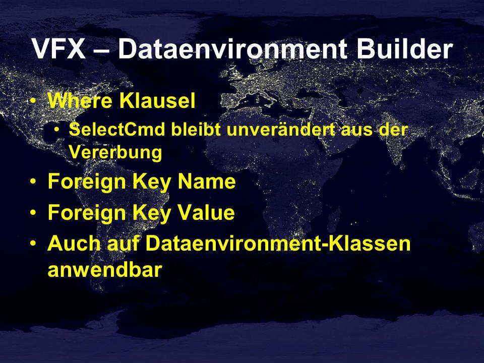 VFX – Dataenvironment Builder Where Klausel SelectCmd bleibt unverändert aus der Vererbung Foreign Key Name Foreign Key Value Auch auf Dataenvironment-Klassen anwendbar