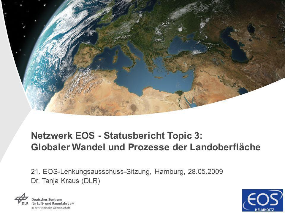 Netzwerk EOS - Statusbericht Topic 3: Globaler Wandel und Prozesse der Landoberfläche 21. EOS-Lenkungsausschuss-Sitzung, Hamburg, 28.05.2009 Dr. Tanja