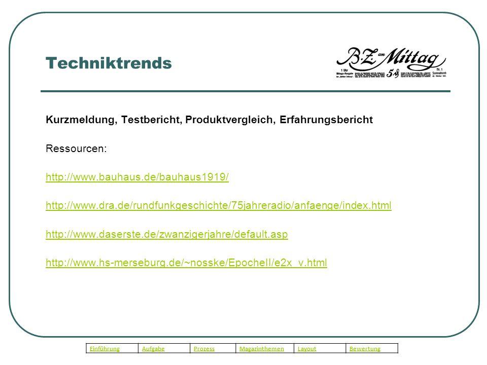 Techniktrends Kurzmeldung, Testbericht, Produktvergleich, Erfahrungsbericht Ressourcen: http://www.bauhaus.de/bauhaus1919/ http://www.dra.de/rundfunkgeschichte/75jahreradio/anfaenge/index.html http://www.daserste.de/zwanzigerjahre/default.asp http://www.hs-merseburg.de/~nosske/EpocheII/e2x_v.html EinführungAufgabeProzessMagazinthemenLayoutBewertung