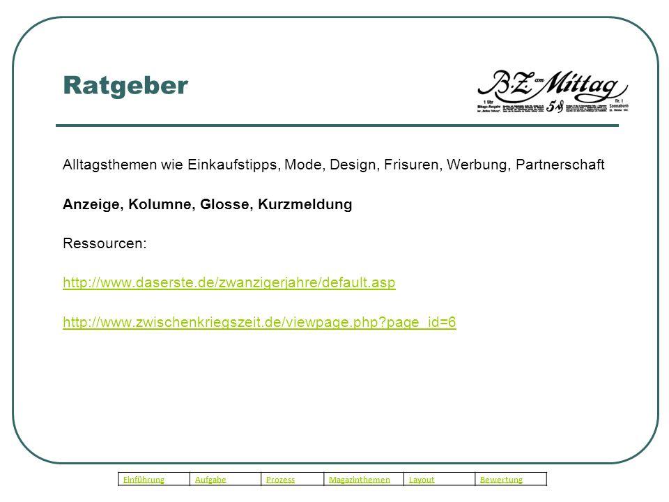 Ratgeber Alltagsthemen wie Einkaufstipps, Mode, Design, Frisuren, Werbung, Partnerschaft Anzeige, Kolumne, Glosse, Kurzmeldung Ressourcen: http://www.daserste.de/zwanzigerjahre/default.asp http://www.zwischenkriegszeit.de/viewpage.php?page_id=6 EinführungAufgabeProzessMagazinthemenLayoutBewertung