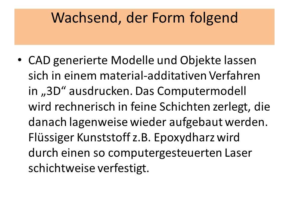 Wachsend, der Form folgend CAD generierte Modelle und Objekte lassen sich in einem material-additativen Verfahren in 3D ausdrucken. Das Computermodell