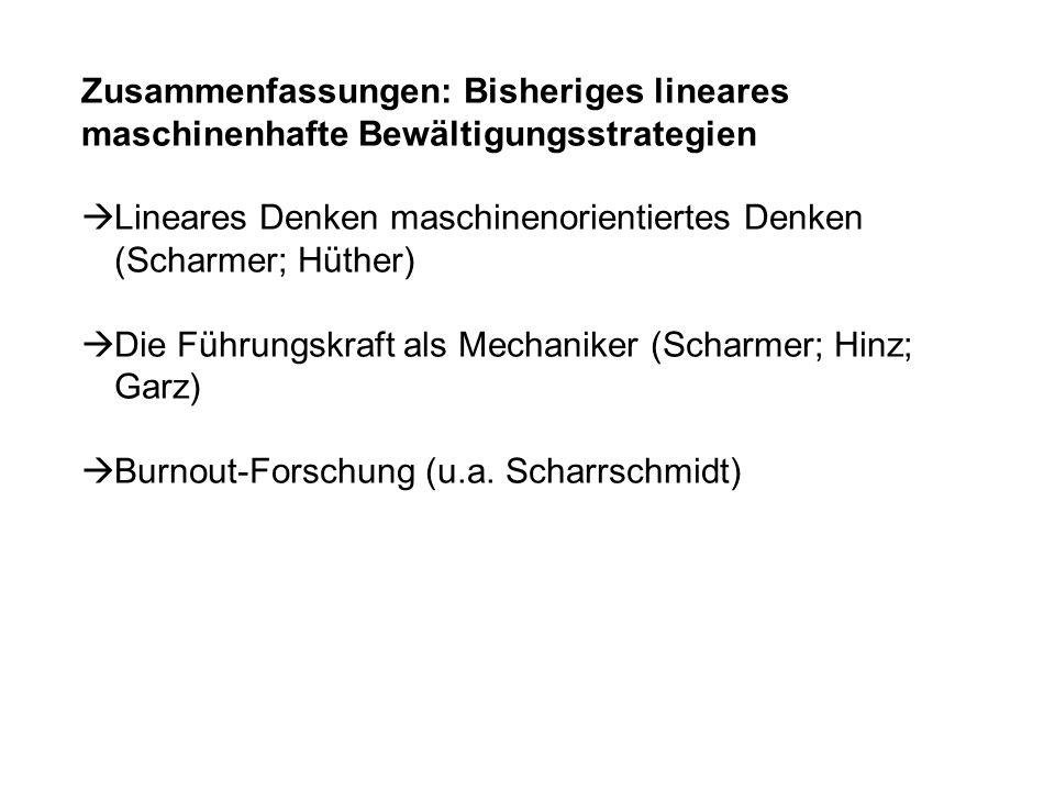 Zusammenfassungen: Bisheriges lineares maschinenhafte Bewältigungsstrategien Lineares Denken maschinenorientiertes Denken (Scharmer; Hüther) Die Führungskraft als Mechaniker (Scharmer; Hinz; Garz) Burnout-Forschung (u.a.