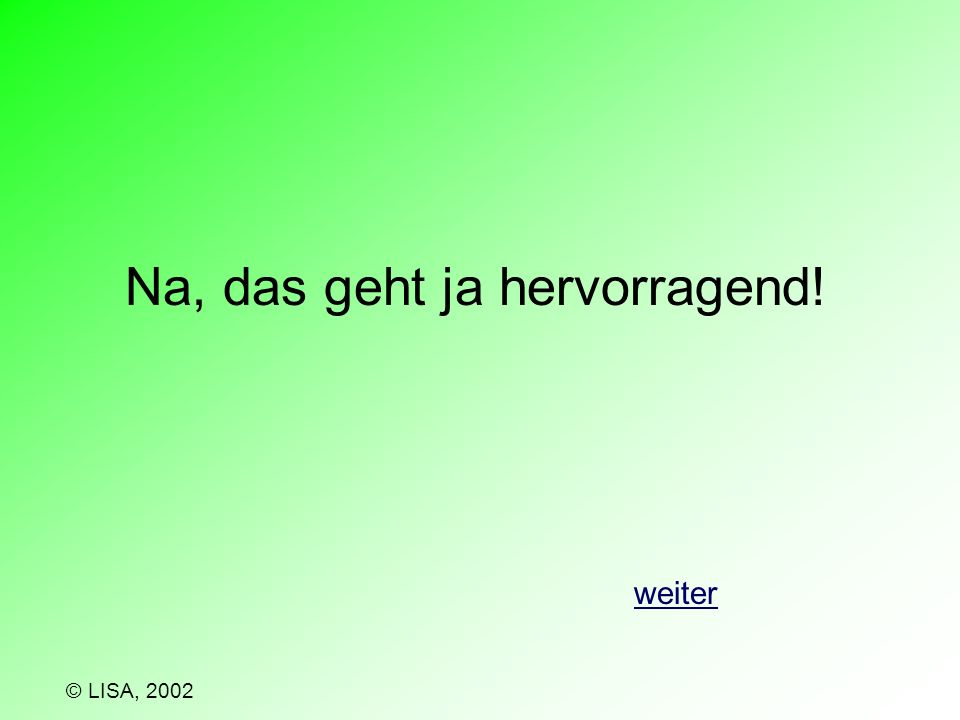Ich glaube, diese Frage musst du noch einmal beantworten. zurück © LISA, 2002