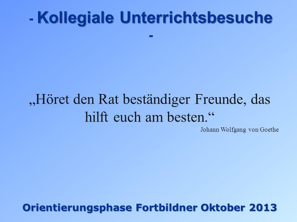 Kollegiale Unterrichtsbesuche - Orientierungsphase Fortbildner Oktober 2013 Höret den Rat beständiger Freunde, das hilft euch am besten. Johann Wolfga