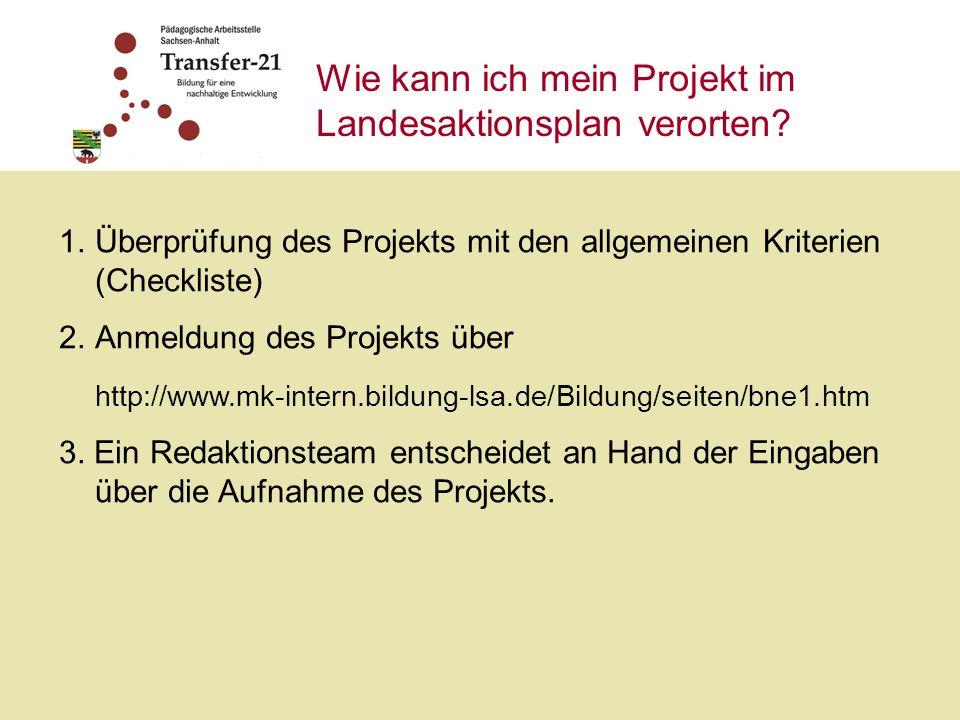 Wie kann ich mein Projekt im Landesaktionsplan verorten? 1.Überprüfung des Projekts mit den allgemeinen Kriterien (Checkliste) 2.Anmeldung des Projekt