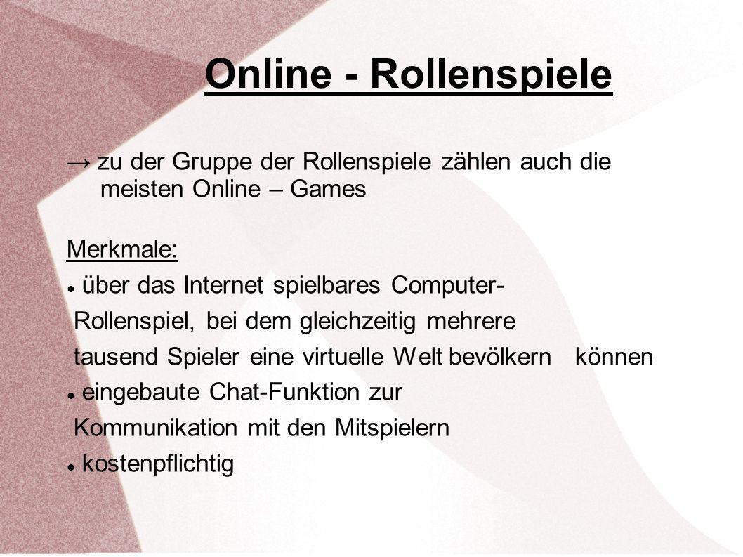 Online - Rollenspiele zu der Gruppe der Rollenspiele zählen auch die meisten Online – Games Merkmale: über das Internet spielbares Computer- Rollenspiel, bei dem gleichzeitig mehrere tausend Spieler eine virtuelle Welt bevölkern können eingebaute Chat-Funktion zur Kommunikation mit den Mitspielern kostenpflichtig