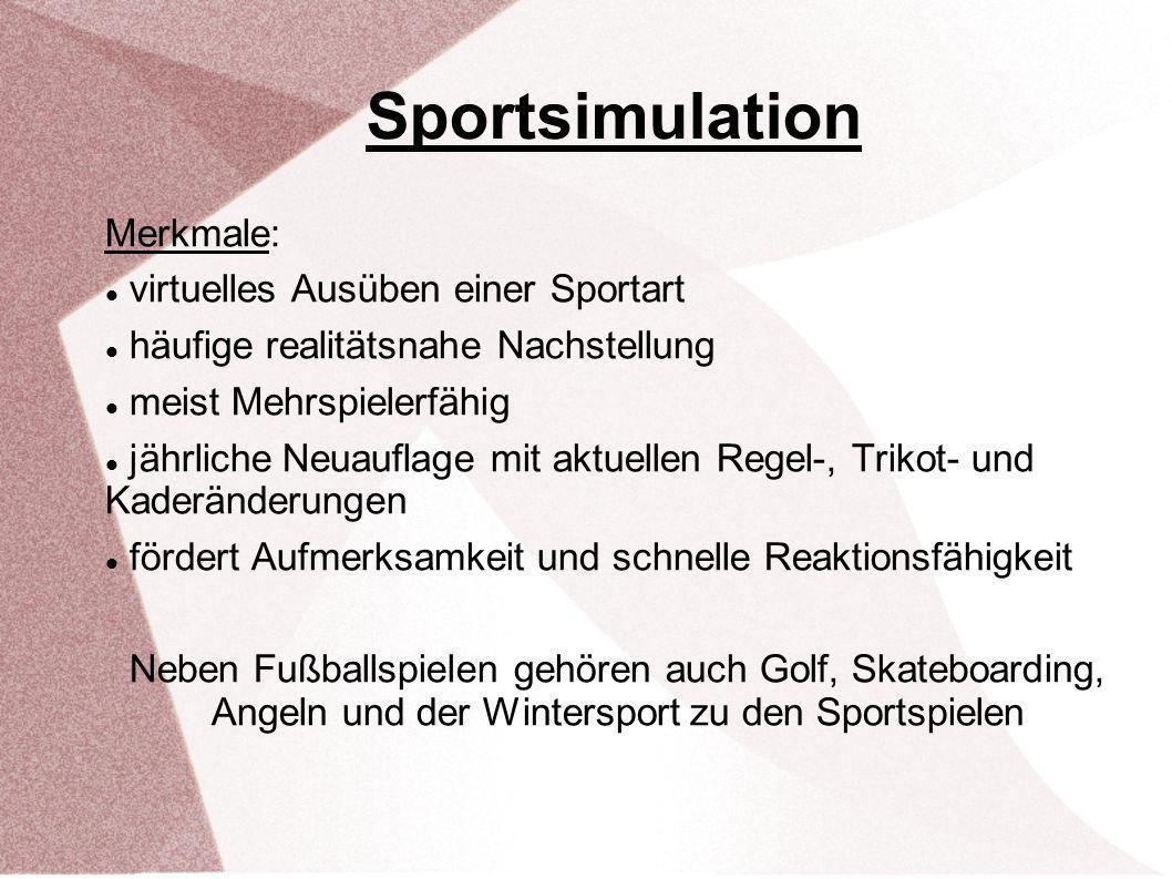 Sportsimulation Merkmale: virtuelles Ausüben einer Sportart häufige realitätsnahe Nachstellung meist Mehrspielerfähig jährliche Neuauflage mit aktuellen Regel-, Trikot- und Kaderänderungen fördert Aufmerksamkeit und schnelle Reaktionsfähigkeit Neben Fußballspielen gehören auch Golf, Skateboarding, Angeln und der Wintersport zu den Sportspielen