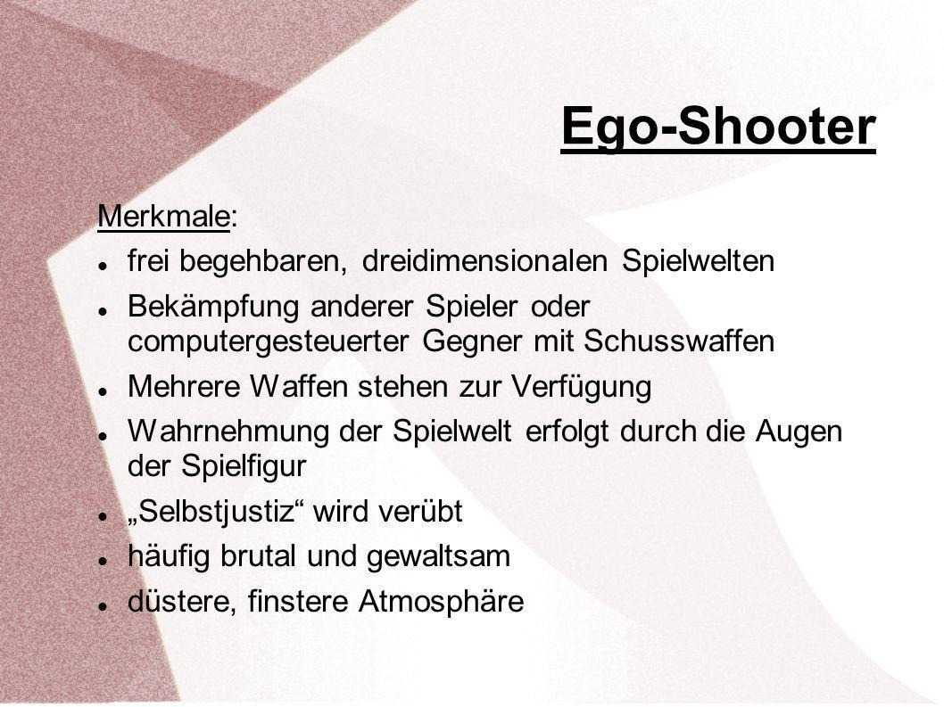 Ego-Shooter Merkmale: frei begehbaren, dreidimensionalen Spielwelten Bekämpfung anderer Spieler oder computergesteuerter Gegner mit Schusswaffen Mehrere Waffen stehen zur Verfügung Wahrnehmung der Spielwelt erfolgt durch die Augen der Spielfigur Selbstjustiz wird verübt häufig brutal und gewaltsam düstere, finstere Atmosphäre