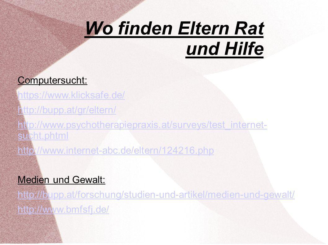 Wo finden Eltern Rat und Hilfe Computersucht: https://www.klicksafe.de/ http://bupp.at/gr/eltern/ http://www.psychotherapiepraxis.at/surveys/test_internet- sucht.phtml http://www.internet-abc.de/eltern/124216.php Medien und Gewalt: http://bupp.at/forschung/studien-und-artikel/medien-und-gewalt/ http://www.bmfsfj.de/