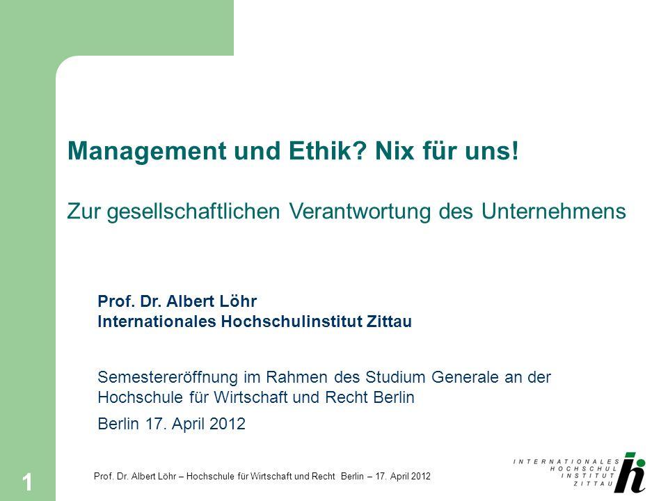 Prof. Dr. Albert Löhr – Hochschule für Wirtschaft und Recht Berlin – 17. April 2012 1 Management und Ethik? Nix für uns! Zur gesellschaftlichen Verant