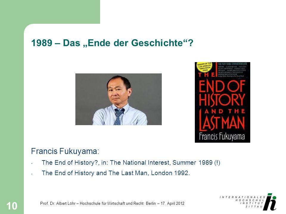 Prof. Dr. Albert Löhr – Hochschule für Wirtschaft und Recht Berlin – 17. April 2012 10 1989 – Das Ende der Geschichte? Francis Fukuyama: - The End of