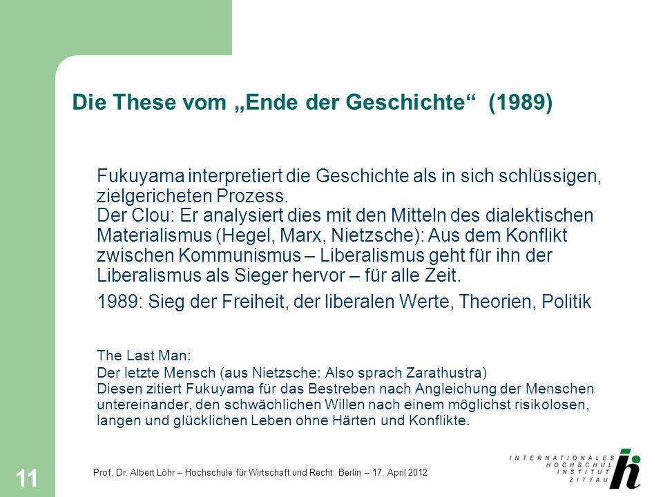Prof. Dr. Albert Löhr – Hochschule für Wirtschaft und Recht Berlin – 17. April 2012 11 Die These vom Ende der Geschichte (1989) Fukuyama interpretiert