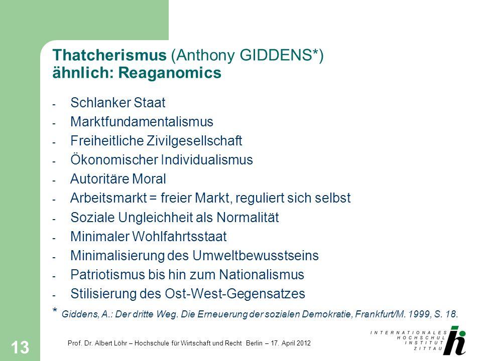 Prof. Dr. Albert Löhr – Hochschule für Wirtschaft und Recht Berlin – 17. April 2012 13 Thatcherismus (Anthony GIDDENS*) ähnlich: Reaganomics - Schlank