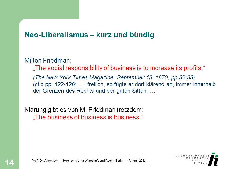 Prof. Dr. Albert Löhr – Hochschule für Wirtschaft und Recht Berlin – 17. April 2012 14 Neo-Liberalismus – kurz und bündig Milton Friedman: The social